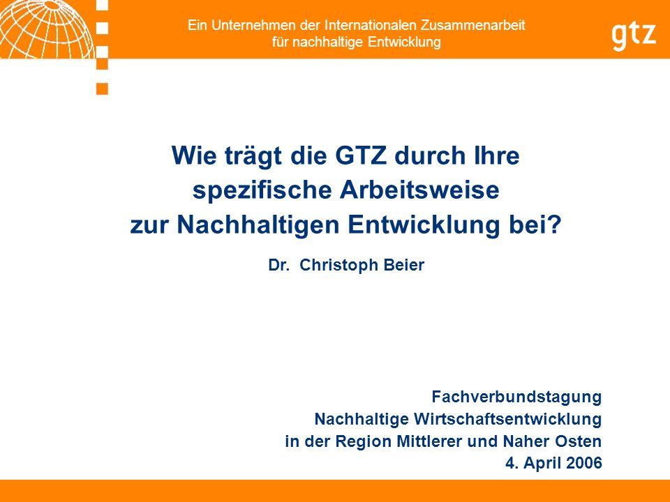 Ein Unternehmen der Internationalen Zusammenarbeit für nachhaltige Entwicklung Wie trägt die GTZ durch Ihre spezifische Arbeitsweise zur Nachhaltigen