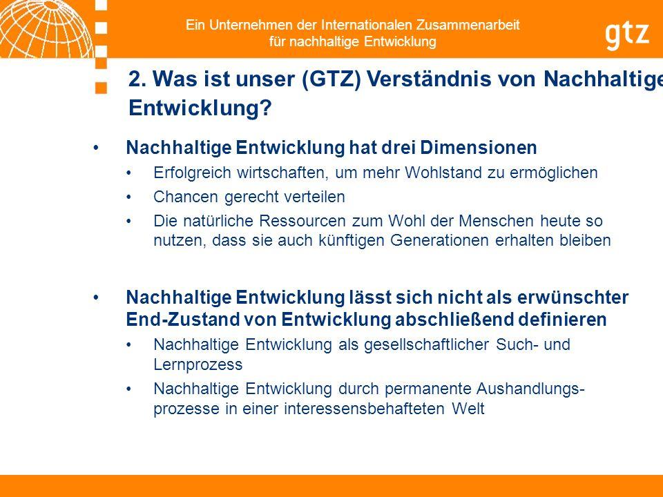 Ein Unternehmen der Internationalen Zusammenarbeit für nachhaltige Entwicklung 2. Was ist unser (GTZ) Verständnis von Nachhaltiger Entwicklung? Nachha