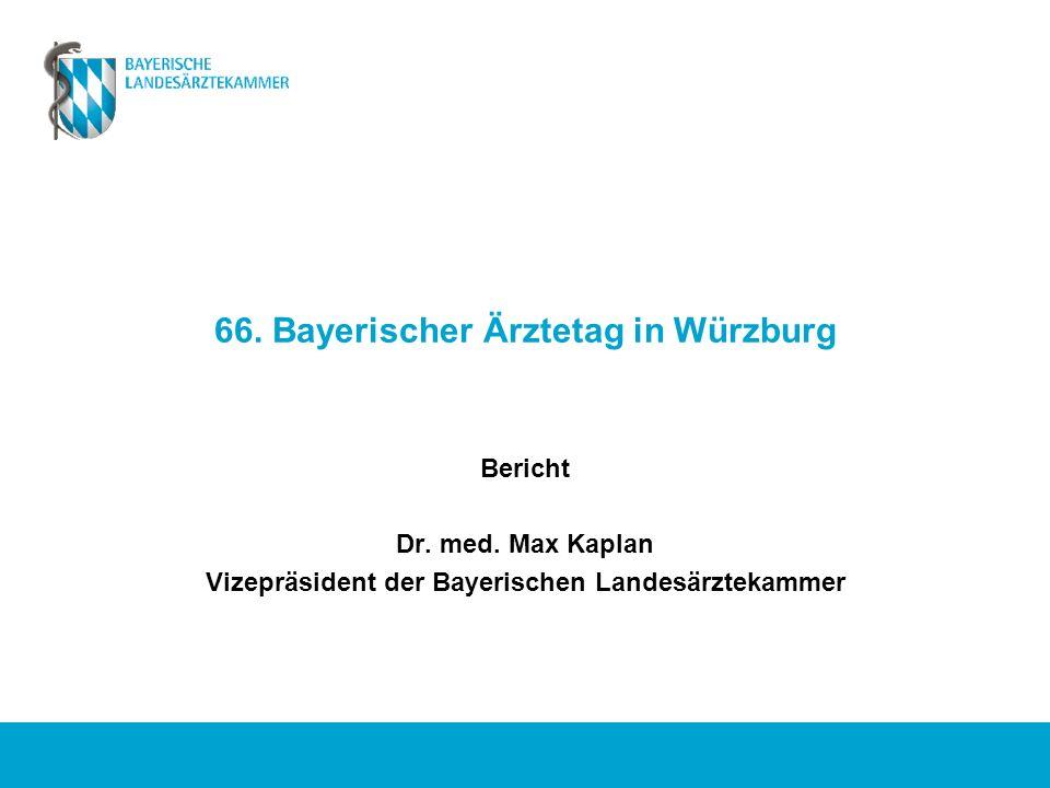 66. Bayerischer Ärztetag in Würzburg Bericht Dr. med. Max Kaplan Vizepräsident der Bayerischen Landesärztekammer