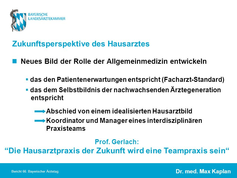 Dr. med. Max Kaplan Bericht 66. Bayerischer Ärztetag Zukunftsperspektive des Hausarztes Neues Bild der Rolle der Allgemeinmedizin entwickeln das den P
