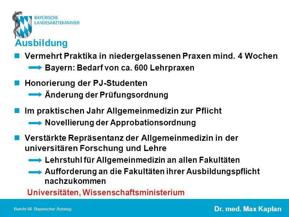 Dr. med. Max Kaplan Bericht 66. Bayerischer Ärztetag Ausbildung Vermehrt Praktika in niedergelassenen Praxen mind. 4 Wochen Bayern: Bedarf von ca. 600