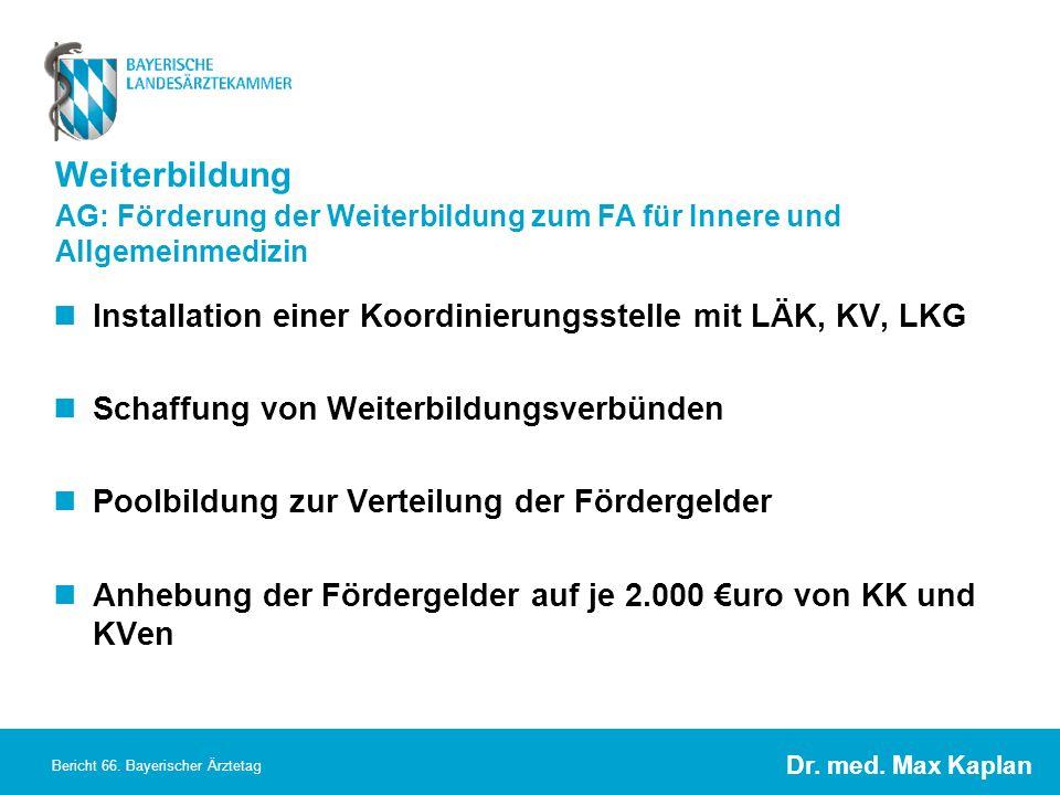 Dr. med. Max Kaplan Bericht 66. Bayerischer Ärztetag Weiterbildung Installation einer Koordinierungsstelle mit LÄK, KV, LKG Schaffung von Weiterbildun
