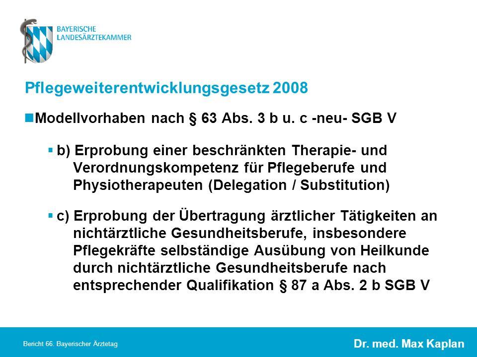 Dr. med. Max Kaplan Bericht 66. Bayerischer Ärztetag Pflegeweiterentwicklungsgesetz 2008 Modellvorhaben nach § 63 Abs. 3 b u. c -neu- SGB V b) Erprobu