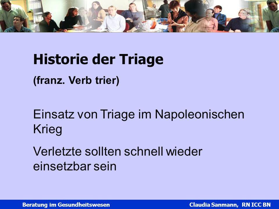 Claudia Sanmann Beratung im Gesundheitswesen Claudia Sanmann, RN ICC BN Historie der Triage (franz. Verb trier) Einsatz von Triage im Napoleonischen K