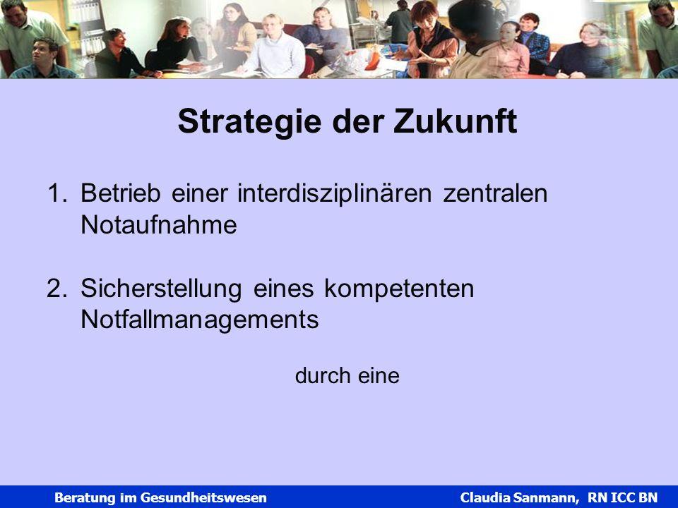 Claudia Sanmann Beratung im Gesundheitswesen Claudia Sanmann, RN ICC BN Strategie der Zukunft 1.Betrieb einer interdisziplinären zentralen Notaufnahme