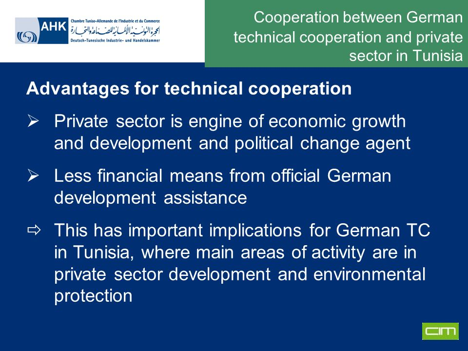 Deutsche Gesellschaft für Technische Zusammenarbeit GmbH Cooperation between German technical cooperation and private sector in Tunisia Advantages for technical cooperation Private sector is engine of economic growth and development and political change agent Less financial means from official German development assistance This has important implications for German TC in Tunisia, where main areas of activity are in private sector development and environmental protection