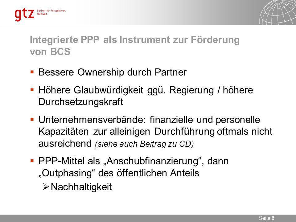 09.02.2014 Seite 8 Seite 8 Integrierte PPP als Instrument zur Förderung von BCS Bessere Ownership durch Partner Höhere Glaubwürdigkeit ggü. Regierung