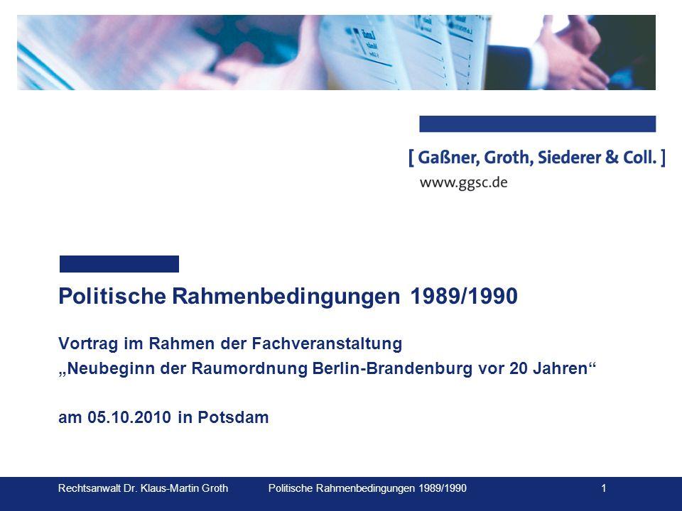 Rechtsanwalt Dr. Klaus-Martin Groth Politische Rahmenbedingungen 1989/1990 1 Politische Rahmenbedingungen 1989/1990 Vortrag im Rahmen der Fachveransta