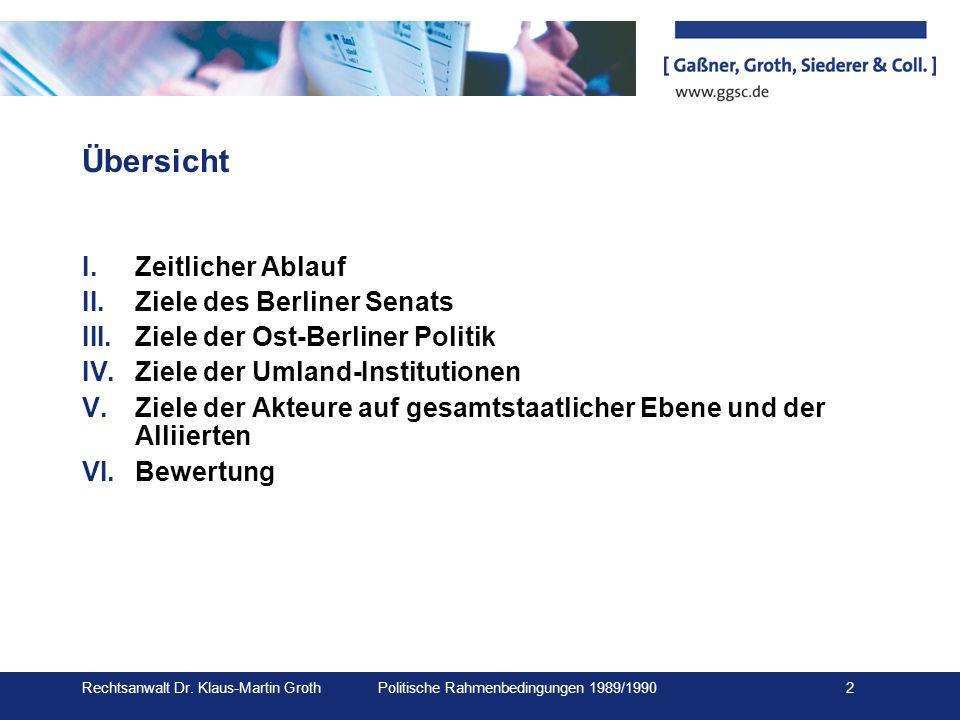 Rechtsanwalt Dr. Klaus-Martin Groth Politische Rahmenbedingungen 1989/1990 2 Übersicht I.Zeitlicher Ablauf II.Ziele des Berliner Senats III.Ziele der