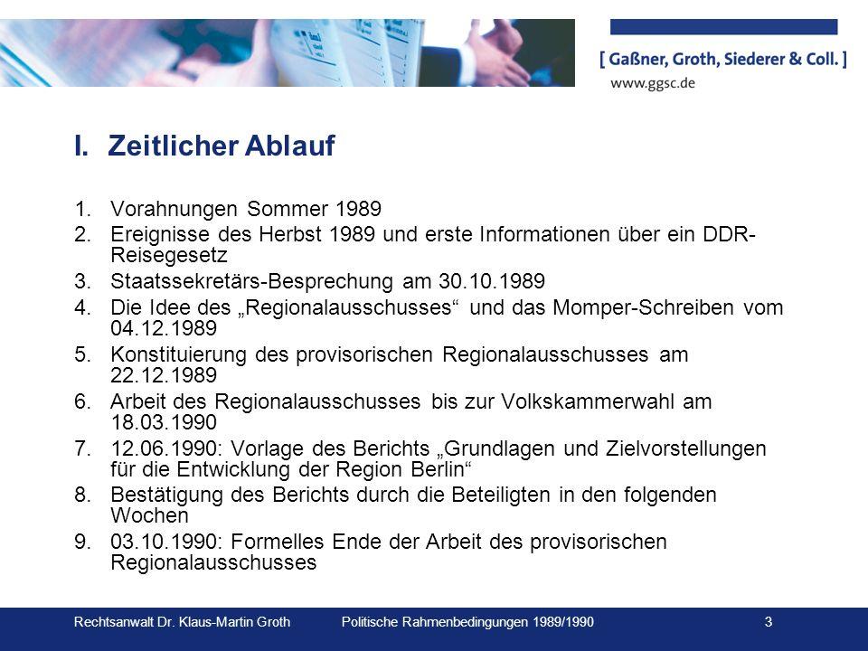 Rechtsanwalt Dr. Klaus-Martin Groth Politische Rahmenbedingungen 1989/1990 3 I.Zeitlicher Ablauf 1.Vorahnungen Sommer 1989 2.Ereignisse des Herbst 198
