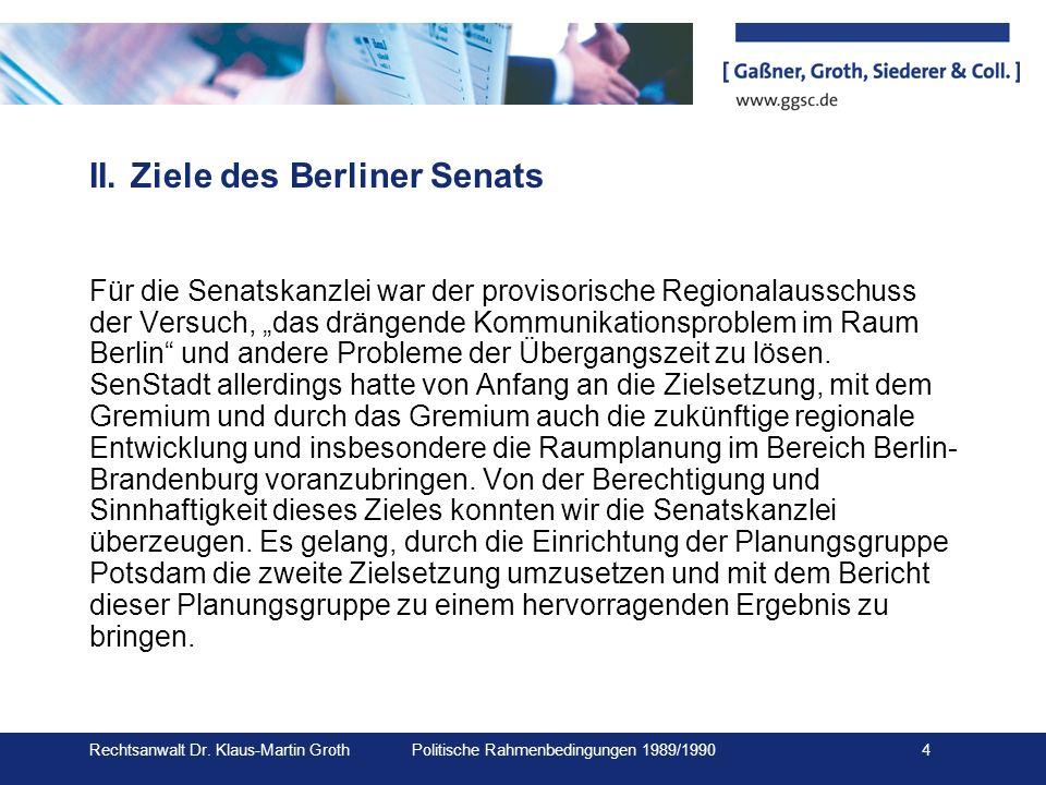 Rechtsanwalt Dr. Klaus-Martin Groth Politische Rahmenbedingungen 1989/1990 4 II.Ziele des Berliner Senats Für die Senatskanzlei war der provisorische