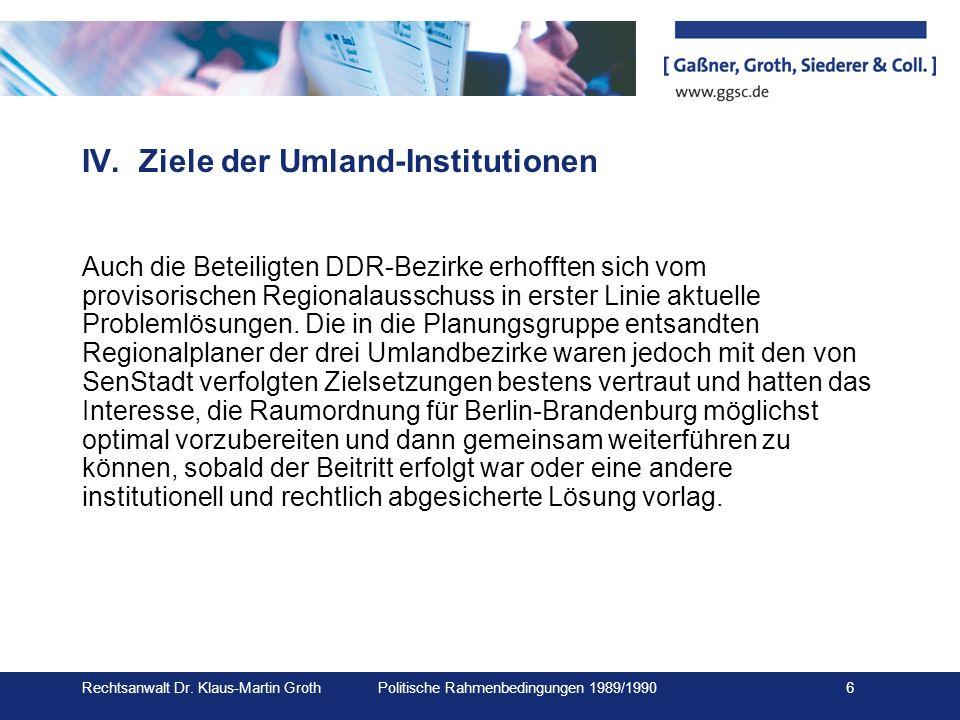 Rechtsanwalt Dr. Klaus-Martin Groth Politische Rahmenbedingungen 1989/1990 6 IV.Ziele der Umland-Institutionen Auch die Beteiligten DDR-Bezirke erhoff