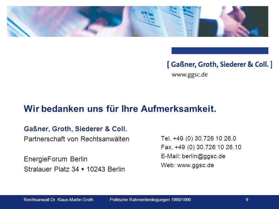 Rechtsanwalt Dr. Klaus-Martin Groth Politische Rahmenbedingungen 1989/1990 9 Wir bedanken uns für Ihre Aufmerksamkeit. Gaßner, Groth, Siederer & Coll.