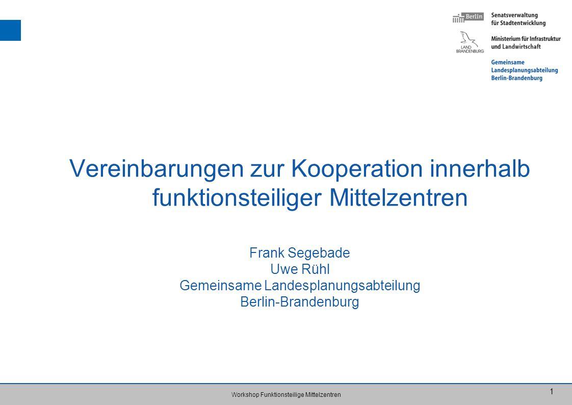 Workshop Funktionsteilige Mittelzentren 1 Vereinbarungen zur Kooperation innerhalb funktionsteiliger Mittelzentren Frank Segebade Uwe Rühl Gemeinsame Landesplanungsabteilung Berlin-Brandenburg