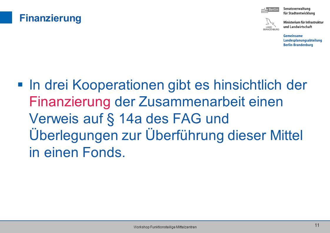 Workshop Funktionsteilige Mittelzentren 11 Finanzierung In drei Kooperationen gibt es hinsichtlich der Finanzierung der Zusammenarbeit einen Verweis auf § 14a des FAG und Überlegungen zur Überführung dieser Mittel in einen Fonds.