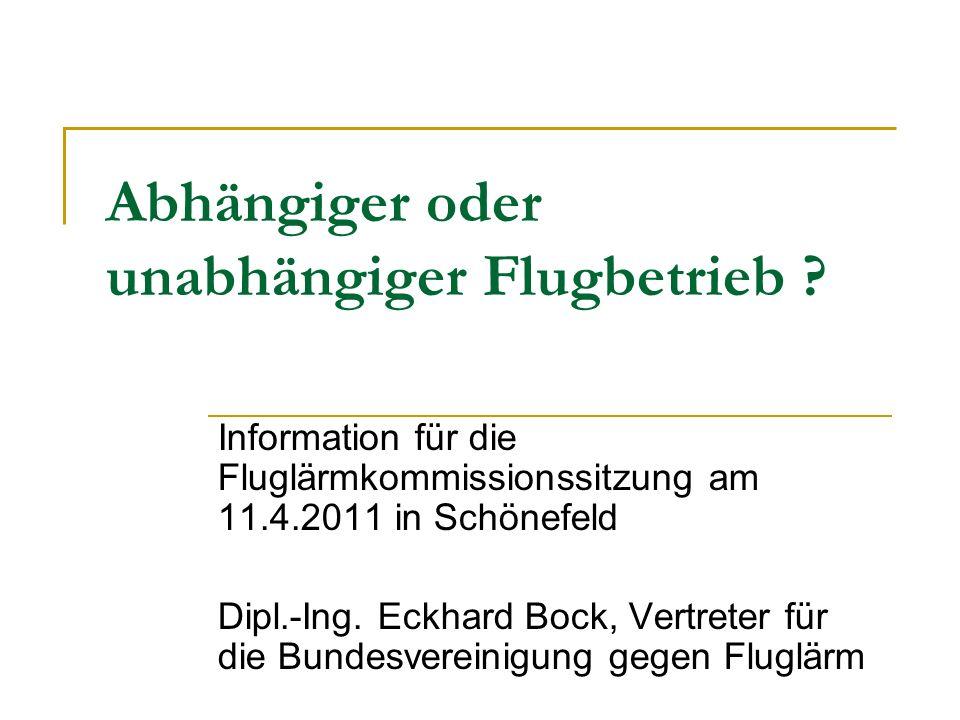 Abhängiger oder unabhängiger Flugbetrieb ? Information für die Fluglärmkommissionssitzung am 11.4.2011 in Schönefeld Dipl.-Ing. Eckhard Bock, Vertrete