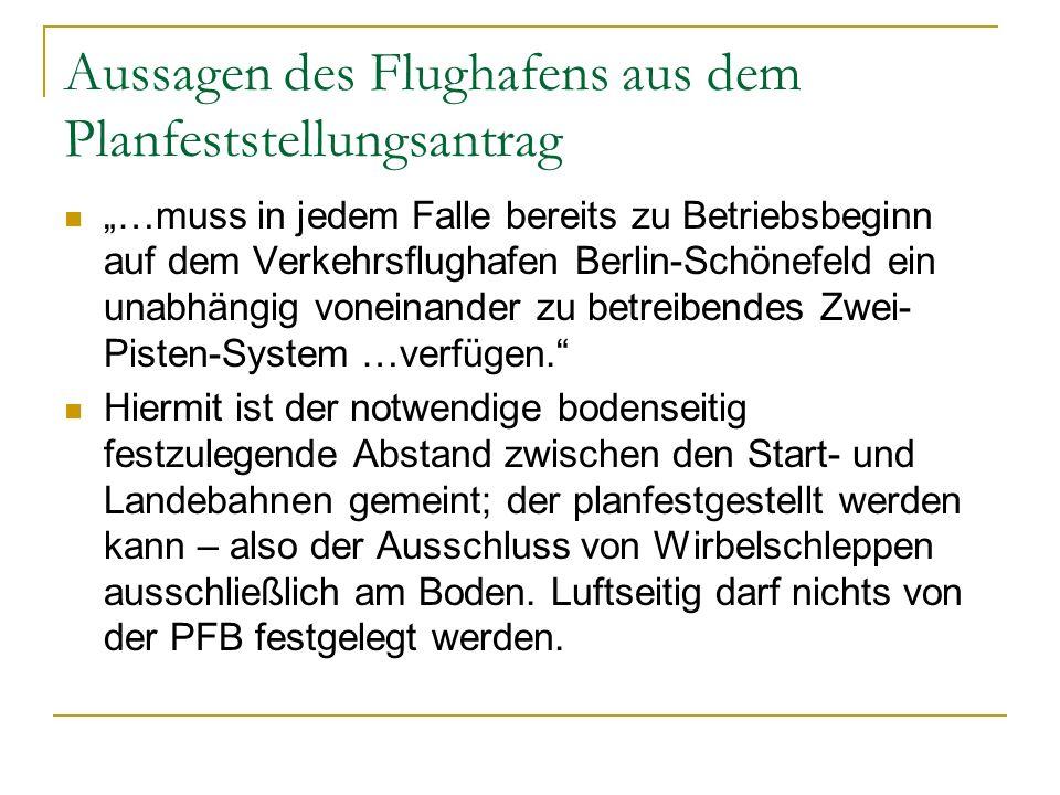 Aussagen des Flughafens aus dem Planfeststellungsantrag …muss in jedem Falle bereits zu Betriebsbeginn auf dem Verkehrsflughafen Berlin-Schönefeld ein unabhängig voneinander zu betreibendes Zwei- Pisten-System …verfügen.