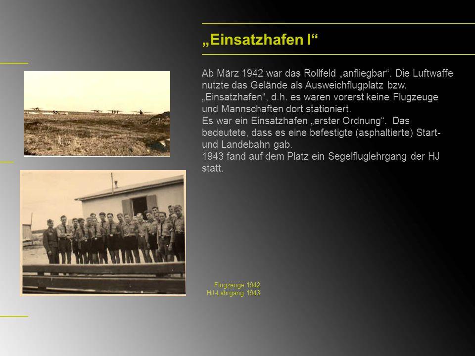 Einsatzhafen I Ab März 1942 war das Rollfeld anfliegbar. Die Luftwaffe nutzte das Gelände als Ausweichflugplatz bzw. Einsatzhafen, d.h. es waren vorer