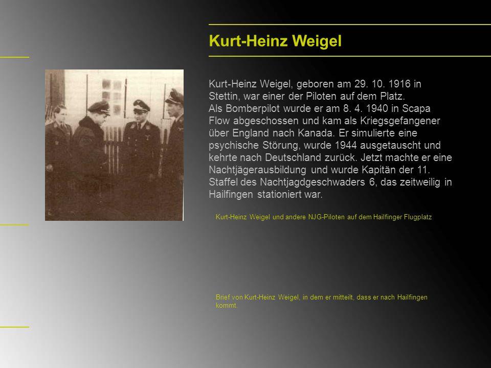 Kurt-Heinz Weigel Kurt-Heinz Weigel, geboren am 29. 10. 1916 in Stettin, war einer der Piloten auf dem Platz. Als Bomberpilot wurde er am 8. 4. 1940 i