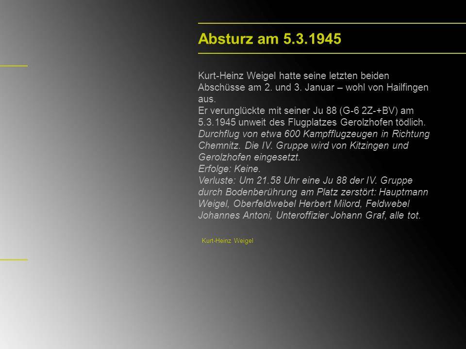 Absturz am 5.3.1945 Kurt-Heinz Weigel hatte seine letzten beiden Abschüsse am 2. und 3. Januar – wohl von Hailfingen aus. Er verunglückte mit seiner J