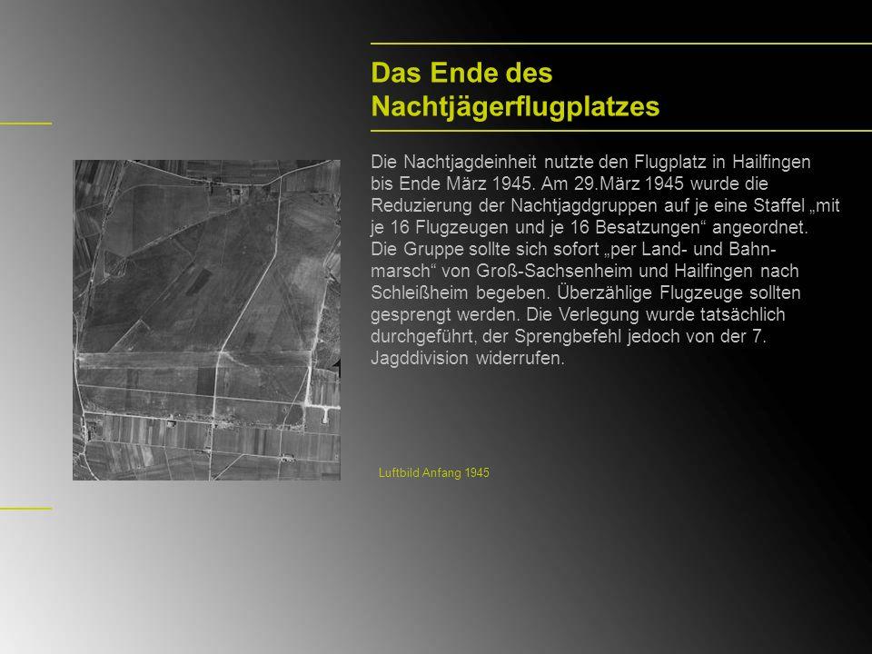 Das Ende des Nachtjägerflugplatzes Die Nachtjagdeinheit nutzte den Flugplatz in Hailfingen bis Ende März 1945. Am 29.März 1945 wurde die Reduzierung d