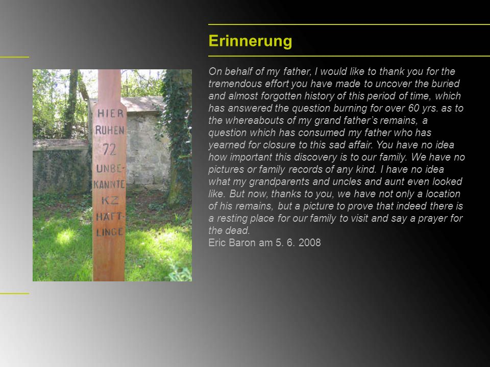Erinnerung On behalf of my father, I would like to thank you for the tremendous effort you have made to uncover the buried and almost forgotten history of this period of time, which has answered the question burning for over 60 yrs.