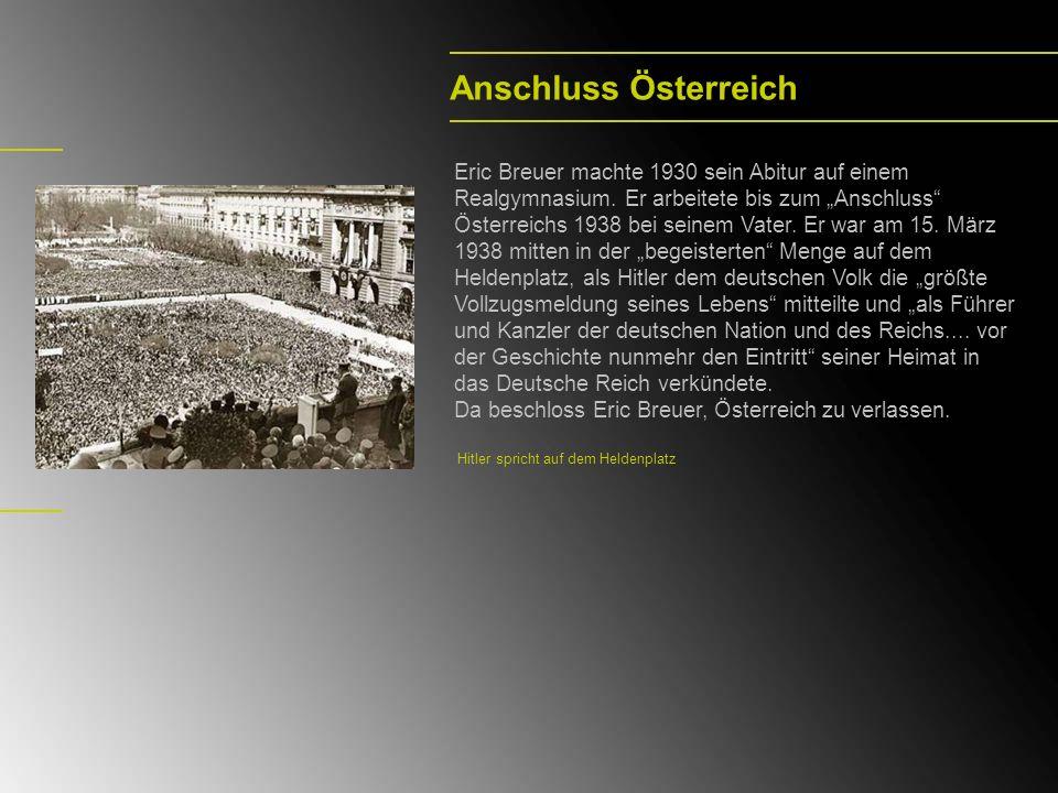 Anschluss Österreich Eric Breuer machte 1930 sein Abitur auf einem Realgymnasium. Er arbeitete bis zum Anschluss Österreichs 1938 bei seinem Vater. Er