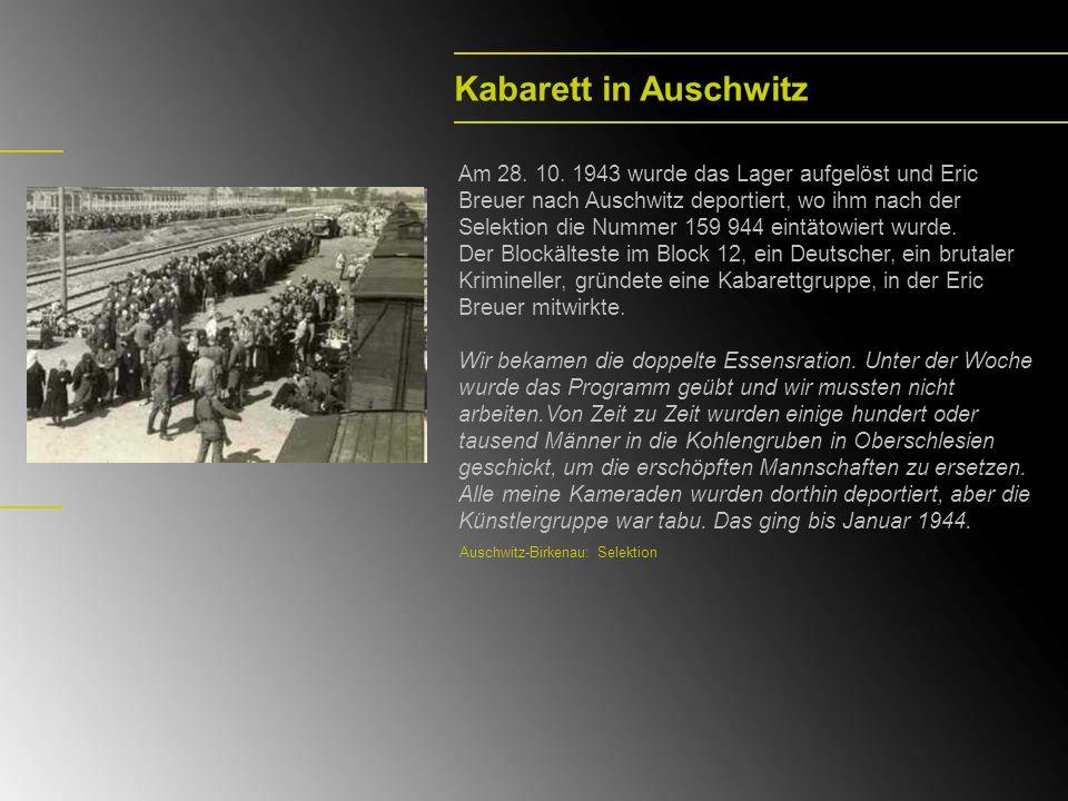 Kabarett in Auschwitz Am 28. 10. 1943 wurde das Lager aufgelöst und Eric Breuer nach Auschwitz deportiert, wo ihm nach der Selektion die Nummer 159 94
