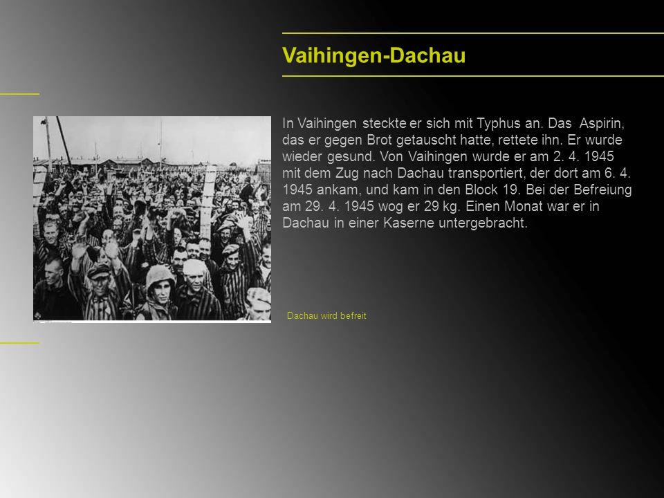 Vaihingen-Dachau In Vaihingen steckte er sich mit Typhus an. Das Aspirin, das er gegen Brot getauscht hatte, rettete ihn. Er wurde wieder gesund. Von