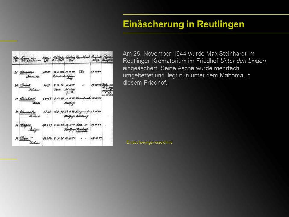 Einäscherung in Reutlingen Am 25. November 1944 wurde Max Steinhardt im Reutlinger Krematorium im Friedhof Unter den Linden eingeäschert. Seine Asche