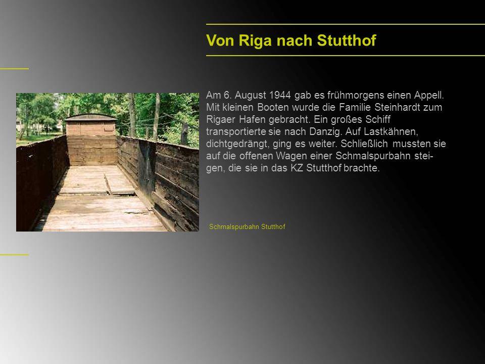Von Riga nach Stutthof Am 6. August 1944 gab es frühmorgens einen Appell. Mit kleinen Booten wurde die Familie Steinhardt zum Rigaer Hafen gebracht. E
