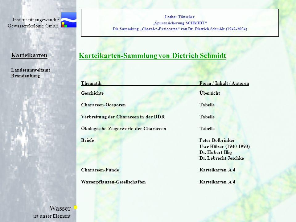 Institut für angewandte Gewässerökologie GmbH Wasser ist unser Element Sammlung Charales-Exsiccatae und Karteikarten- Sammlung Verbleib und öffentliche Nutzung der Sammlungen von Dietrich Schmidt Nach gründlicher Katalogisierung und Dokumentation sollen die Armleuchteralgen-Exsikkate (Charales-Exsiccatae) und die Karteikarten-Sammlung im Herbarium des Botanischen Museums Berlin-Dahlem der Freien Universität Berlin (B) hinterlegt werden.