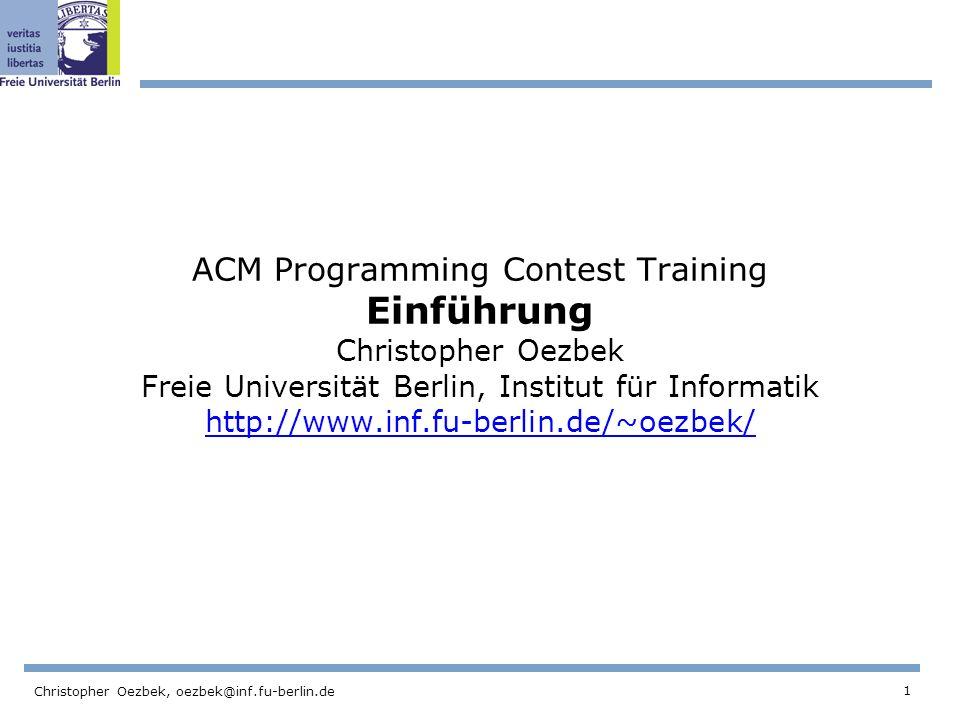 1 Christopher Oezbek, oezbek@inf.fu-berlin.de ACM Programming Contest Training Einführung Christopher Oezbek Freie Universität Berlin, Institut für Informatik http://www.inf.fu-berlin.de/~oezbek/ http://www.inf.fu-berlin.de/~oezbek/