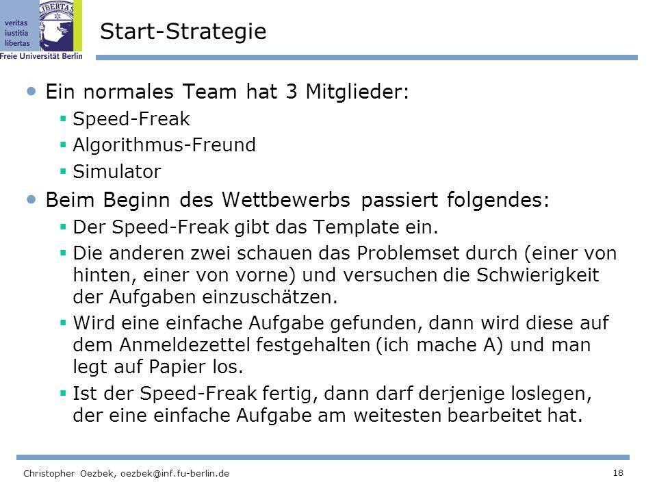 18 Christopher Oezbek, oezbek@inf.fu-berlin.de Start-Strategie Ein normales Team hat 3 Mitglieder: Speed-Freak Algorithmus-Freund Simulator Beim Beginn des Wettbewerbs passiert folgendes: Der Speed-Freak gibt das Template ein.