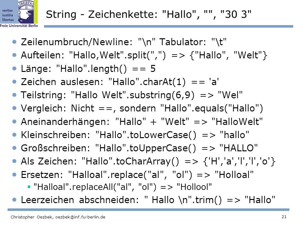 21 Christopher Oezbek, oezbek@inf.fu-berlin.de String - Zeichenkette: Hallo , , 30 3 Zeilenumbruch/Newline: \n Tabulator: \t Aufteilen: Hallo,Welt .split( , ) => { Hallo , Welt } Länge: Hallo .length() == 5 Zeichen auslesen: Hallo .charAt(1) == a Teilstring: Hallo Welt .substring(6,9) => Wel Vergleich: Nicht ==, sondern Hallo .equals( Hallo ) Aneinanderhängen: Hallo + Welt => HalloWelt Kleinschreiben: Hallo .toLowerCase() => hallo Großschreiben: Hallo .toUpperCase() => HALLO Als Zeichen: Hallo .toCharArray() => { H , a , l , l , o } Ersetzen: Halloal .replace( al , ol ) => Holloal Halloal .replaceAll( al , ol ) => Hollool Leerzeichen abschneiden: Hallo \n .trim() => Hallo