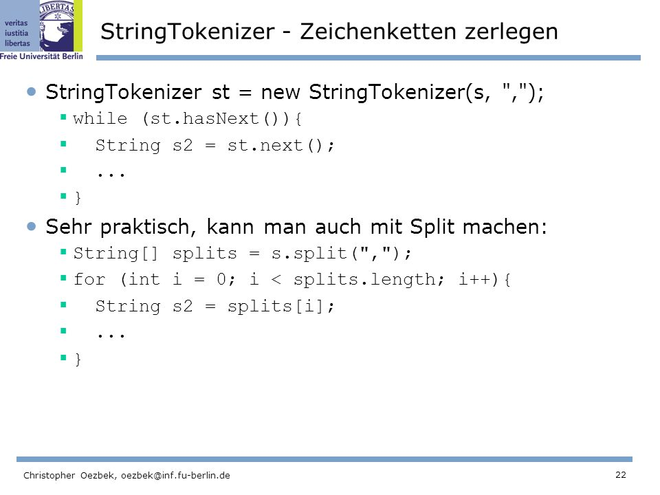 22 Christopher Oezbek, oezbek@inf.fu-berlin.de StringTokenizer - Zeichenketten zerlegen StringTokenizer st = new StringTokenizer(s, , ); while (st.hasNext()){ String s2 = st.next();...