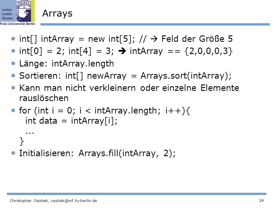 24 Christopher Oezbek, oezbek@inf.fu-berlin.de Arrays int[] intArray = new int[5]; // Feld der Größe 5 int[0] = 2; int[4] = 3; intArray == {2,0,0,0,3} Länge: intArray.length Sortieren: int[] newArray = Arrays.sort(intArray); Kann man nicht verkleinern oder einzelne Elemente rauslöschen for (int i = 0; i < intArray.length; i++){ int data = intArray[i];...
