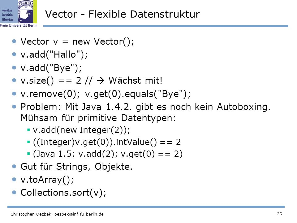 25 Christopher Oezbek, oezbek@inf.fu-berlin.de Vector - Flexible Datenstruktur Vector v = new Vector(); v.add( Hallo ); v.add( Bye ); v.size() == 2 // Wächst mit.