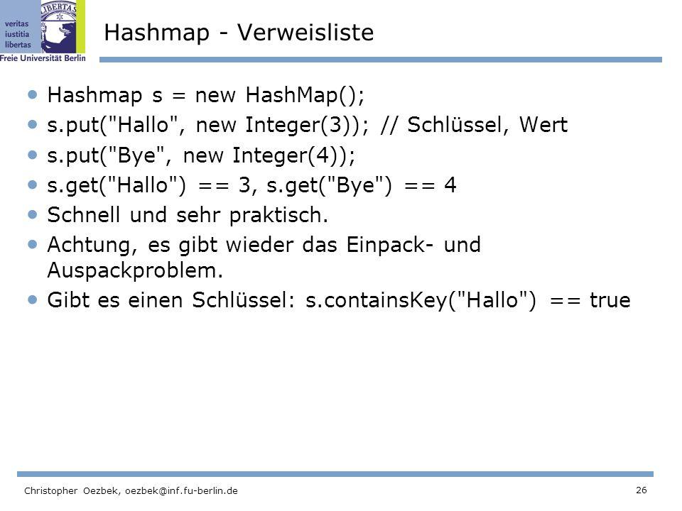 26 Christopher Oezbek, oezbek@inf.fu-berlin.de Hashmap - Verweisliste Hashmap s = new HashMap(); s.put( Hallo , new Integer(3)); // Schlüssel, Wert s.put( Bye , new Integer(4)); s.get( Hallo ) == 3, s.get( Bye ) == 4 Schnell und sehr praktisch.