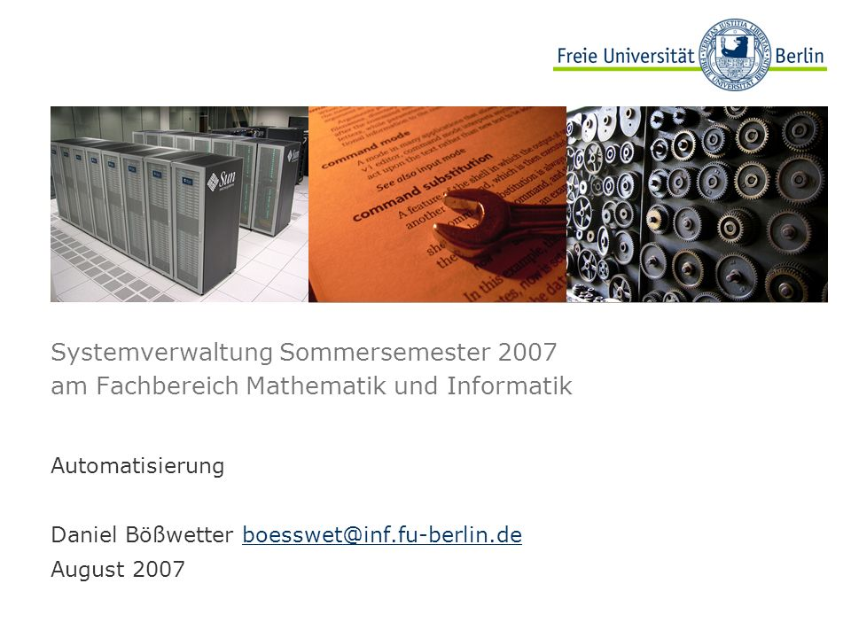 Systemverwaltung Sommersemester 2007 am Fachbereich Mathematik und Informatik Automatisierung Daniel Bößwetter boesswet@inf.fu-berlin.deboesswet@inf.fu-berlin.de August 2007