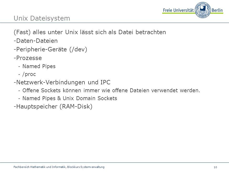 10 Fachbereich Mathematik und Informatik, Blockkurs Systemverwaltung Unix Dateisystem (Fast) alles unter Unix lässt sich als Datei betrachten -Daten-Dateien -Peripherie-Geräte (/dev) -Prozesse - Named Pipes - /proc -Netzwerk-Verbindungen und IPC - Offene Sockets können immer wie offene Dateien verwendet werden.