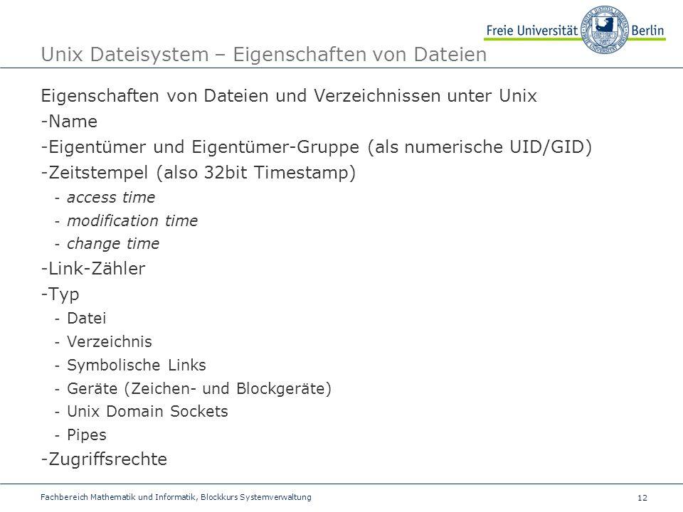 12 Fachbereich Mathematik und Informatik, Blockkurs Systemverwaltung Unix Dateisystem – Eigenschaften von Dateien Eigenschaften von Dateien und Verzeichnissen unter Unix -Name -Eigentümer und Eigentümer-Gruppe (als numerische UID/GID) -Zeitstempel (also 32bit Timestamp) - access time - modification time - change time -Link-Zähler -Typ - Datei - Verzeichnis - Symbolische Links - Geräte (Zeichen- und Blockgeräte) - Unix Domain Sockets - Pipes -Zugriffsrechte