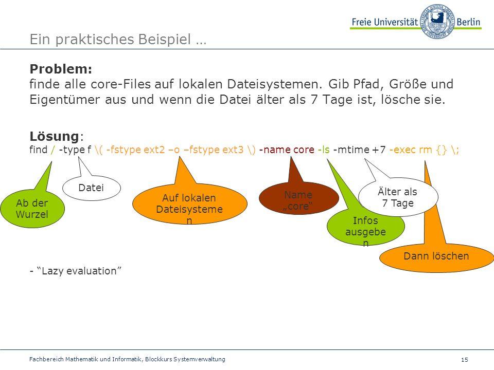 15 Fachbereich Mathematik und Informatik, Blockkurs Systemverwaltung Ein praktisches Beispiel … Problem: finde alle core-Files auf lokalen Dateisystemen.
