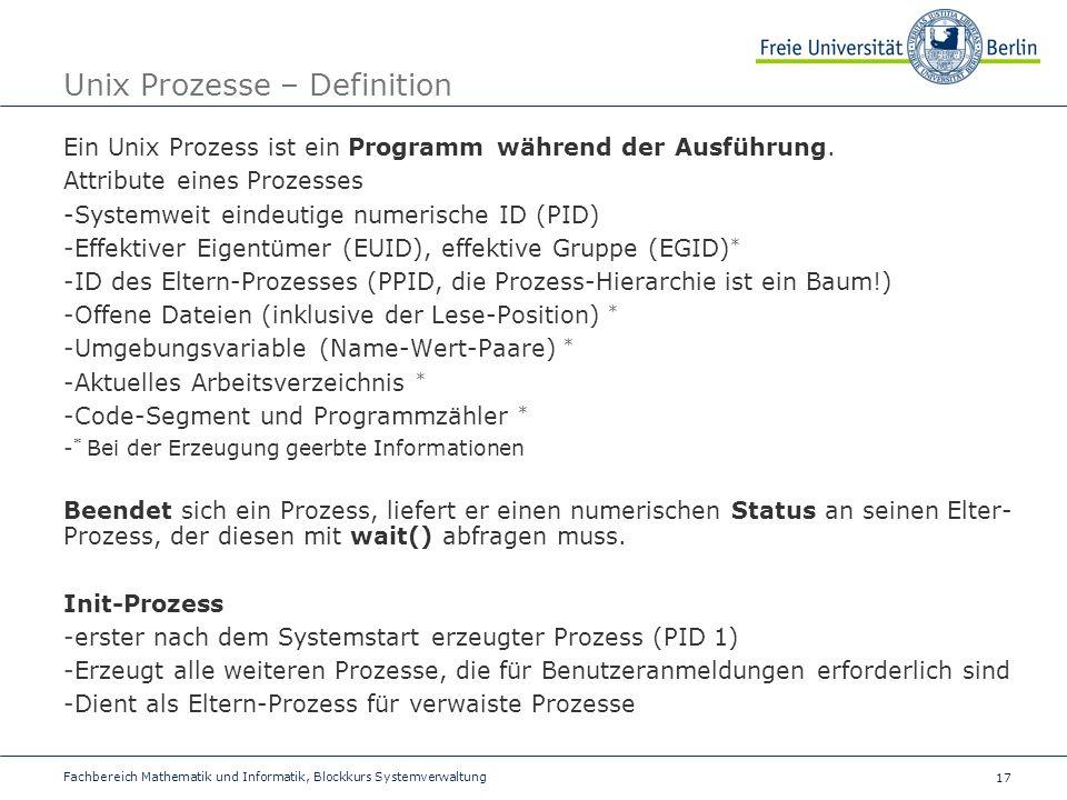 17 Fachbereich Mathematik und Informatik, Blockkurs Systemverwaltung Unix Prozesse – Definition Ein Unix Prozess ist ein Programm während der Ausführung.