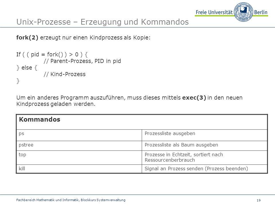 19 Fachbereich Mathematik und Informatik, Blockkurs Systemverwaltung Unix-Prozesse – Erzeugung und Kommandos fork(2) erzeugt nur einen Kindprozess als Kopie: If ( ( pid = fork() ) > 0 ) { // Parent-Prozess, PID in pid } else { // Kind-Prozess } Um ein anderes Programm auszuführen, muss dieses mittels exec(3) in den neuen Kindprozess geladen werden.