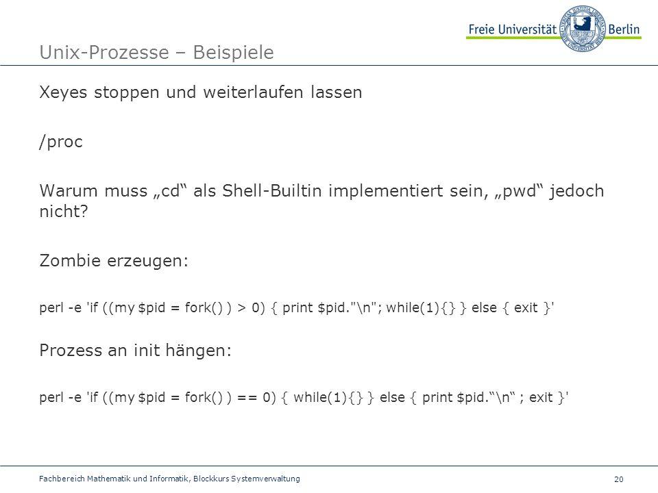 20 Fachbereich Mathematik und Informatik, Blockkurs Systemverwaltung Unix-Prozesse – Beispiele Xeyes stoppen und weiterlaufen lassen /proc Warum muss cd als Shell-Builtin implementiert sein, pwd jedoch nicht.
