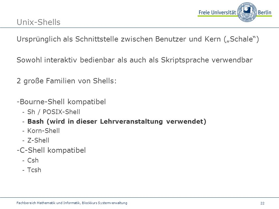 22 Fachbereich Mathematik und Informatik, Blockkurs Systemverwaltung Unix-Shells Ursprünglich als Schnittstelle zwischen Benutzer und Kern (Schale) Sowohl interaktiv bedienbar als auch als Skriptsprache verwendbar 2 große Familien von Shells: -Bourne-Shell kompatibel - Sh / POSIX-Shell - Bash (wird in dieser Lehrveranstaltung verwendet) - Korn-Shell - Z-Shell -C-Shell kompatibel - Csh - Tcsh
