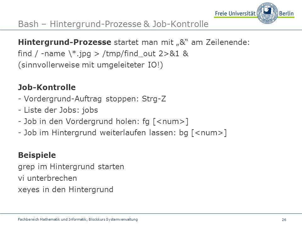 26 Fachbereich Mathematik und Informatik, Blockkurs Systemverwaltung Bash – Hintergrund-Prozesse & Job-Kontrolle Hintergrund-Prozesse startet man mit & am Zeilenende: find / -name \*.jpg > /tmp/find_out 2>&1 & (sinnvollerweise mit umgeleiteter IO!) Job-Kontrolle - Vordergrund-Auftrag stoppen: Strg-Z - Liste der Jobs: jobs - Job in den Vordergrund holen: fg [ ] - Job im Hintergrund weiterlaufen lassen: bg [ ] Beispiele grep im Hintergrund starten vi unterbrechen xeyes in den Hintergrund