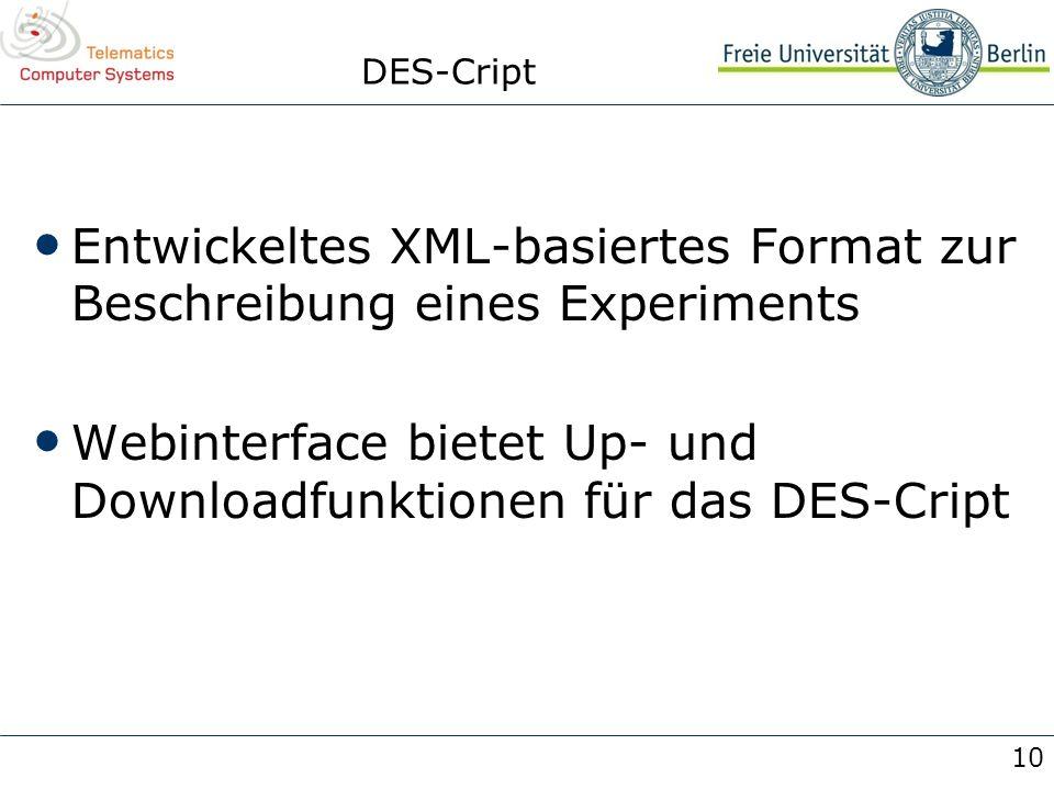 10 DES-Cript Entwickeltes XML-basiertes Format zur Beschreibung eines Experiments Webinterface bietet Up- und Downloadfunktionen für das DES-Cript