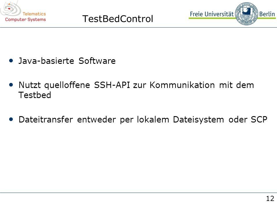 12 TestBedControl Java-basierte Software Nutzt quelloffene SSH-API zur Kommunikation mit dem Testbed Dateitransfer entweder per lokalem Dateisystem od